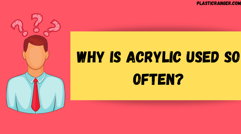 Why is Acrylic used so often?